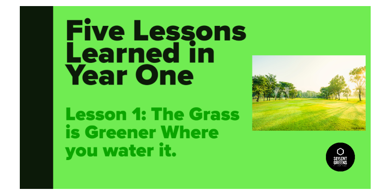 Five Lessons Learned in Year One: Lesson 1: The Grass is Greener Where you Water it.
